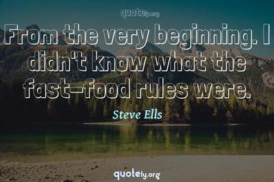Photo Quote of From the very beginning. I didn't know what the fast-food rules were.