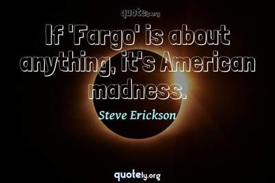 Photo Quote of If 'Fargo' is about anything, it's American madness.