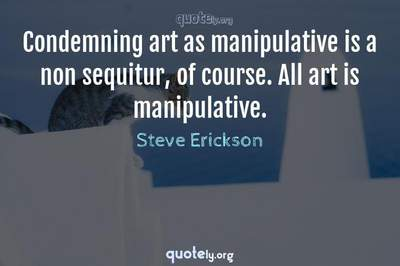 Photo Quote of Condemning art as manipulative is a non sequitur, of course. All art is manipulative.