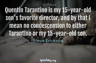Photo Quote of Quentin Tarantino is my 15-year-old son's favorite director, and by that I mean no condescension to either Tarantino or my 15-year-old son.