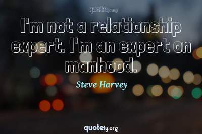 Photo Quote of I'm not a relationship expert. I'm an expert on manhood.