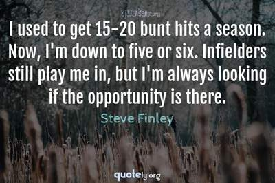 Photo Quote of I used to get 15-20 bunt hits a season. Now, I'm down to five or six. Infielders still play me in, but I'm always looking if the opportunity is there.