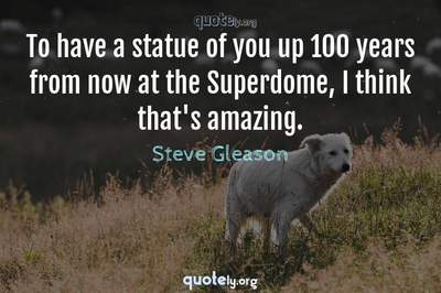 Photo Quote of To have a statue of you up 100 years from now at the Superdome, I think that's amazing.