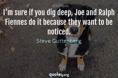 Photo Quote of I'm sure if you dig deep, Joe and Ralph Fiennes do it because they want to be noticed.