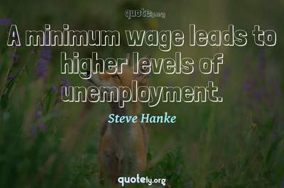 Photo Quote of A minimum wage leads to higher levels of unemployment.