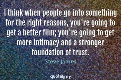 Photo Quote of I think when people go into something for the right reasons, you're going to get a better film; you're going to get more intimacy and a stronger foundation of trust.