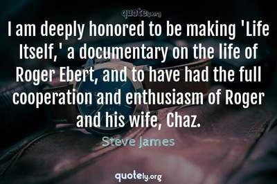 Photo Quote of I am deeply honored to be making 'Life Itself,' a documentary on the life of Roger Ebert, and to have had the full cooperation and enthusiasm of Roger and his wife, Chaz.