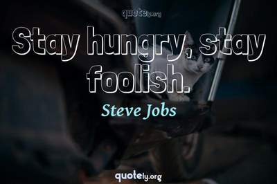 Photo Quote of Stay hungry, stay foolish.