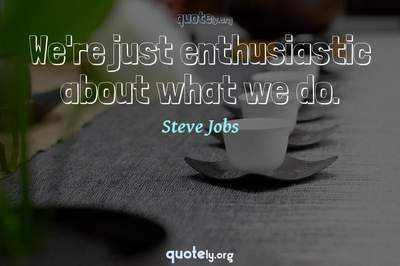 Photo Quote of We're just enthusiastic about what we do.