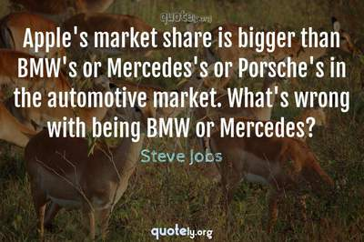 Photo Quote of Apple's market share is bigger than BMW's or Mercedes's or Porsche's in the automotive market. What's wrong with being BMW or Mercedes?
