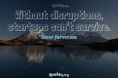 Photo Quote of Without disruptions, startups can't survive.