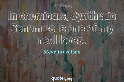 Photo Quote of In chemicals, Synthetic Genomics is one of my real loves.