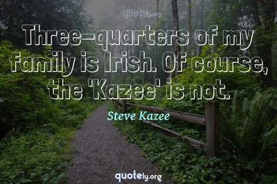 Photo Quote of Three-quarters of my family is Irish. Of course, the 'Kazee' is not.