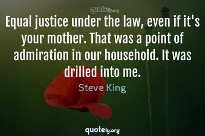Photo Quote of Equal justice under the law, even if it's your mother. That was a point of admiration in our household. It was drilled into me.