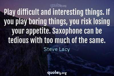 Photo Quote of Play difficult and interesting things. If you play boring things, you risk losing your appetite. Saxophone can be tedious with too much of the same.