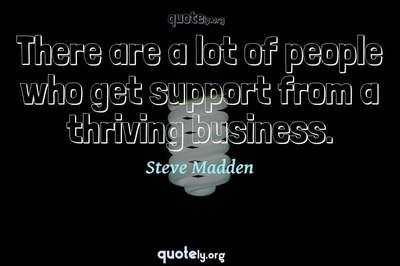Photo Quote of There are a lot of people who get support from a thriving business.