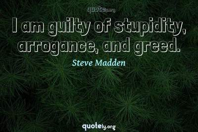 Photo Quote of I am guilty of stupidity, arrogance, and greed.