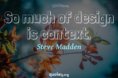 Photo Quote of So much of design is context.