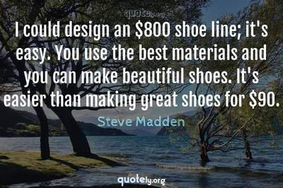Photo Quote of I could design an $800 shoe line; it's easy. You use the best materials and you can make beautiful shoes. It's easier than making great shoes for $90.
