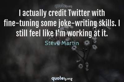 Photo Quote of I actually credit Twitter with fine-tuning some joke-writing skills. I still feel like I'm working at it.