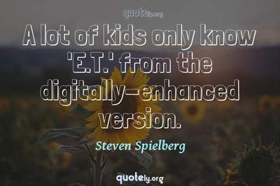 Photo Quote of A lot of kids only know 'E.T.' from the digitally-enhanced version.