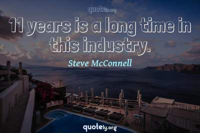 Photo Quote of 11 years is a long time in this industry.