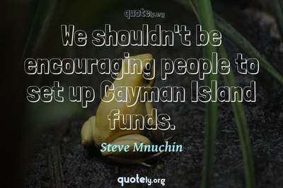 Photo Quote of We shouldn't be encouraging people to set up Cayman Island funds.