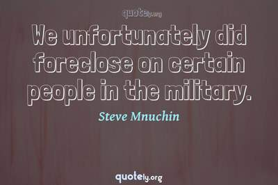 Photo Quote of We unfortunately did foreclose on certain people in the military.