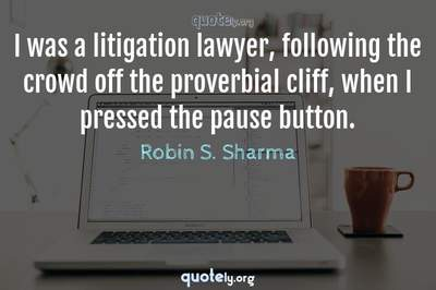 Photo Quote of I was a litigation lawyer, following the crowd off the proverbial cliff, when I pressed the pause button.