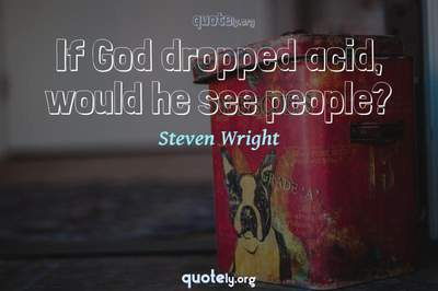 Photo Quote of If God dropped acid, would he see people?