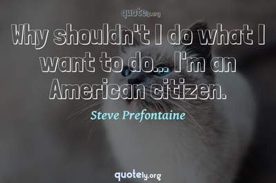 Photo Quote of Why shouldn't I do what I want to do... I'm an American citizen.