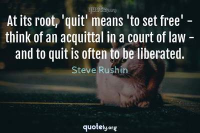 Photo Quote of At its root, 'quit' means 'to set free' - think of an acquittal in a court of law - and to quit is often to be liberated.