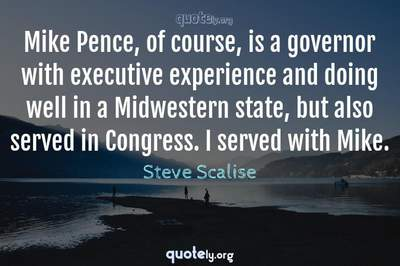 Photo Quote of Mike Pence, of course, is a governor with executive experience and doing well in a Midwestern state, but also served in Congress. I served with Mike.