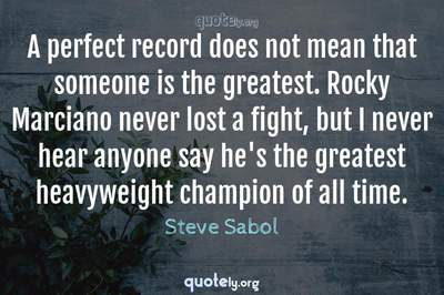 Photo Quote of A perfect record does not mean that someone is the greatest. Rocky Marciano never lost a fight, but I never hear anyone say he's the greatest heavyweight champion of all time.