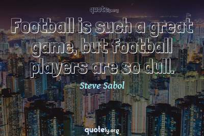 Photo Quote of Football is such a great game, but football players are so dull.