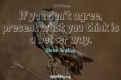 Photo Quote of If you don't agree, present what you think is a better way.
