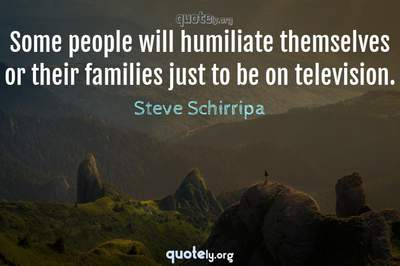 Photo Quote of Some people will humiliate themselves or their families just to be on television.