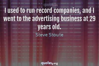 Photo Quote of I used to run record companies, and I went to the advertising business at 29 years old.