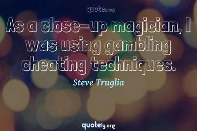 Photo Quote of As a close-up magician, I was using gambling cheating techniques.