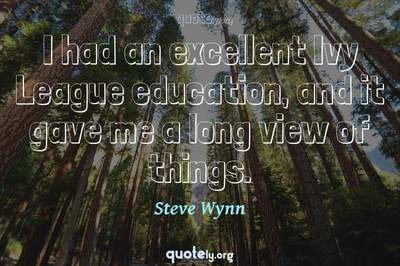 Photo Quote of I had an excellent Ivy League education, and it gave me a long view of things.
