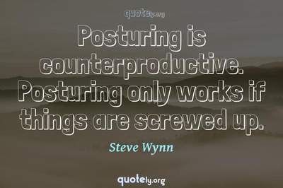 Photo Quote of Posturing is counterproductive. Posturing only works if things are screwed up.