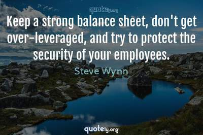 Photo Quote of Keep a strong balance sheet, don't get over-leveraged, and try to protect the security of your employees.
