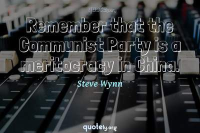 Photo Quote of Remember that the Communist Party is a meritocracy in China.