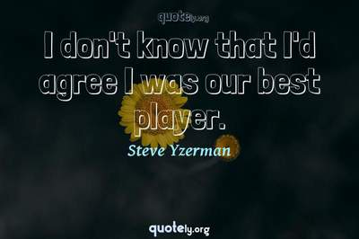 Photo Quote of I don't know that I'd agree I was our best player.