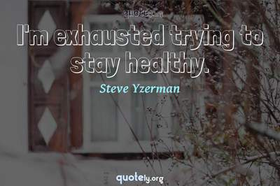 Photo Quote of I'm exhausted trying to stay healthy.