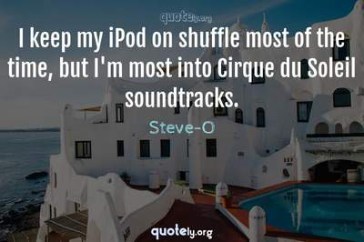 Photo Quote of I keep my iPod on shuffle most of the time, but I'm most into Cirque du Soleil soundtracks.