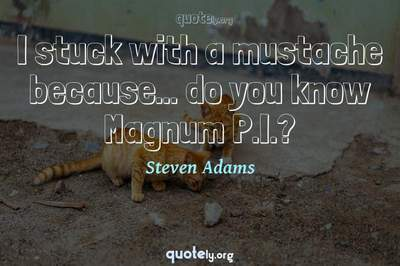 Photo Quote of I stuck with a mustache because... do you know Magnum P.I.?
