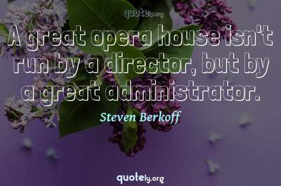 Photo Quote of A great opera house isn't run by a director, but by a great administrator.
