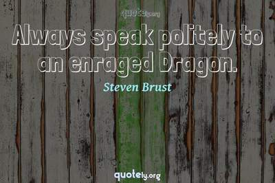 Photo Quote of Always speak politely to an enraged Dragon.