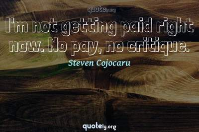 Photo Quote of I'm not getting paid right now. No pay, no critique.